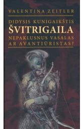 Didysis kunigaikštis Švitrigaila. Nepaklusnus vasalas ar avantiūristas?